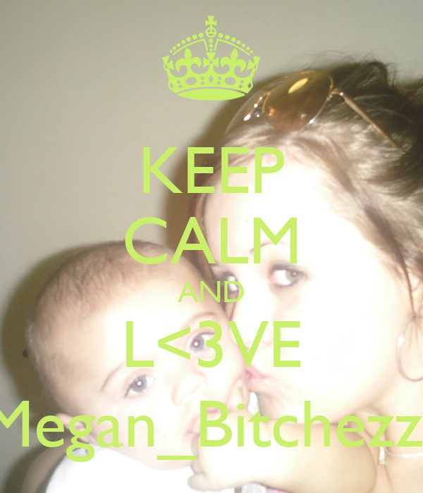 KEEP CALM AND L<3VE Megan_Bitchezz