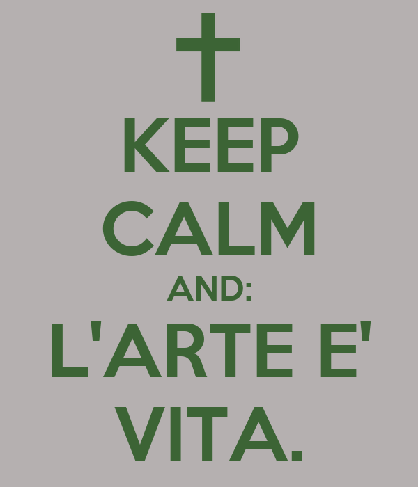 KEEP CALM AND: L'ARTE E' VITA.