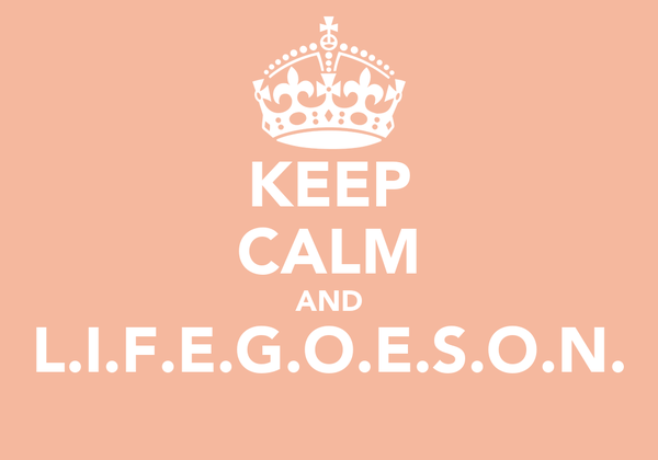 KEEP CALM AND L.I.F.E.G.O.E.S.O.N.