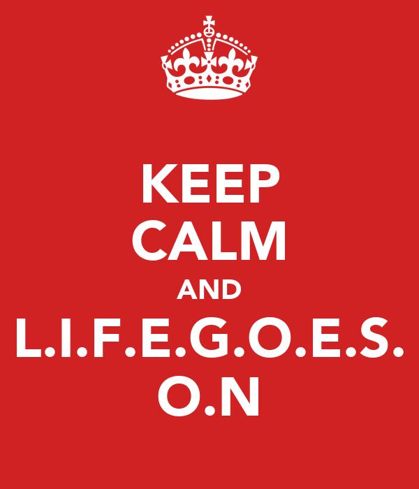 KEEP CALM AND L.I.F.E.G.O.E.S. O.N