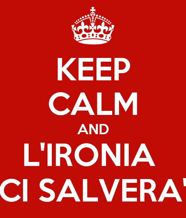 KEEP CALM AND L'IRONIA  CI SALVERA'