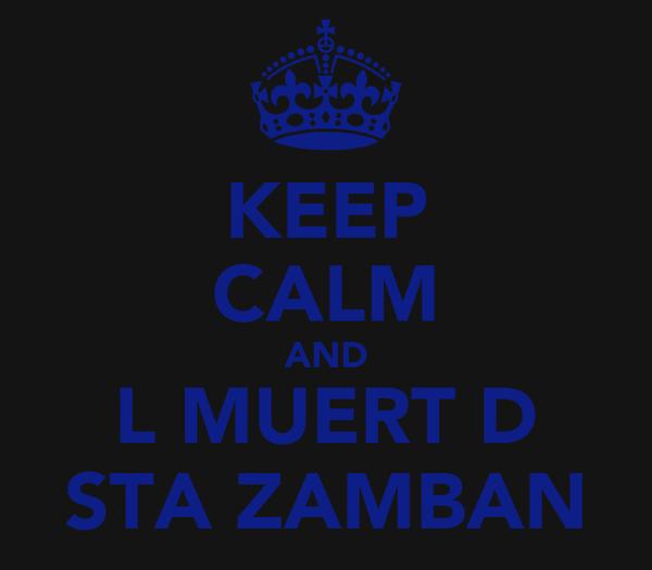 KEEP CALM AND L MUERT D STA ZAMBAN