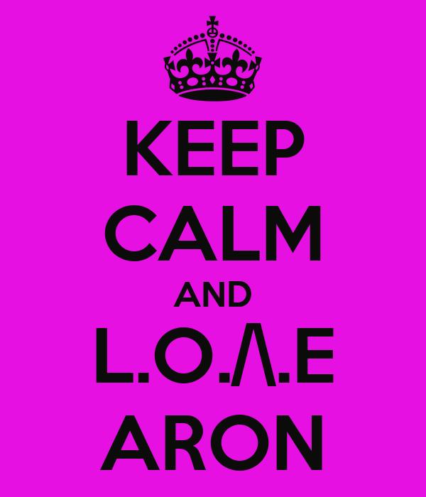 KEEP CALM AND L.O./\.E ARON