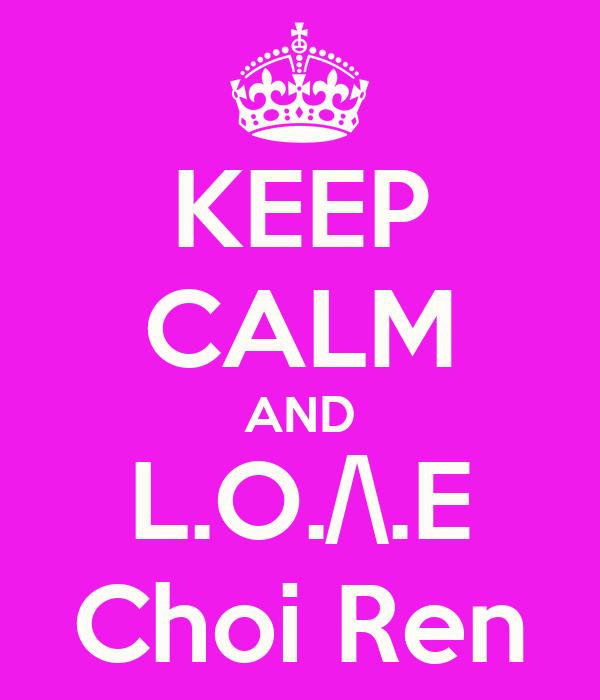KEEP CALM AND L.O./\.E Choi Ren