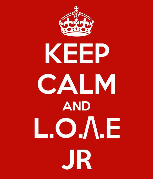 KEEP CALM AND L.O./\.E JR