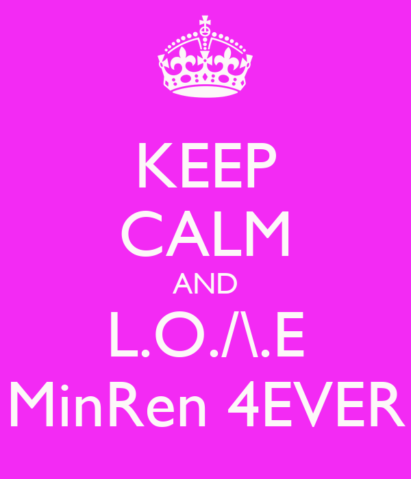 KEEP CALM AND L.O./\.E MinRen 4EVER