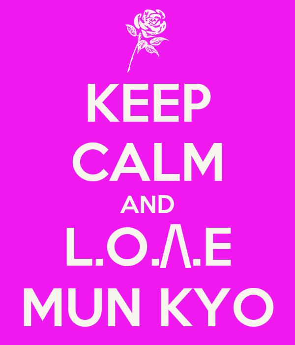 KEEP CALM AND L.O./\.E MUN KYO