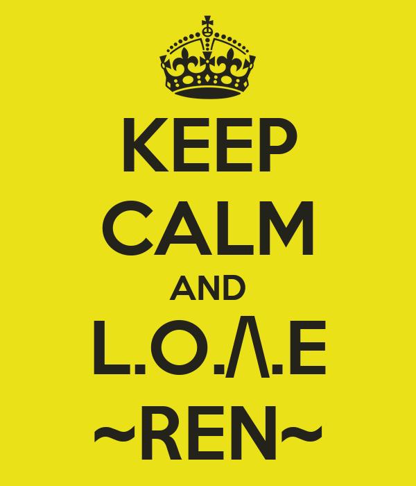 KEEP CALM AND L.O./\.E ~REN~