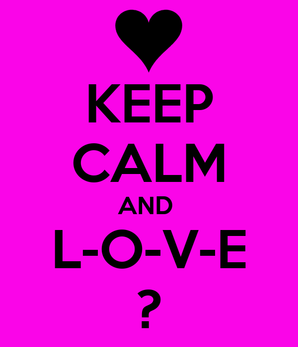 KEEP CALM AND  L-O-V-E ?