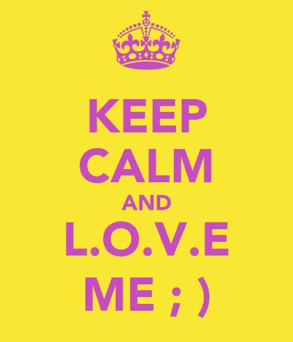 KEEP CALM AND L.O.V.E ME ; )