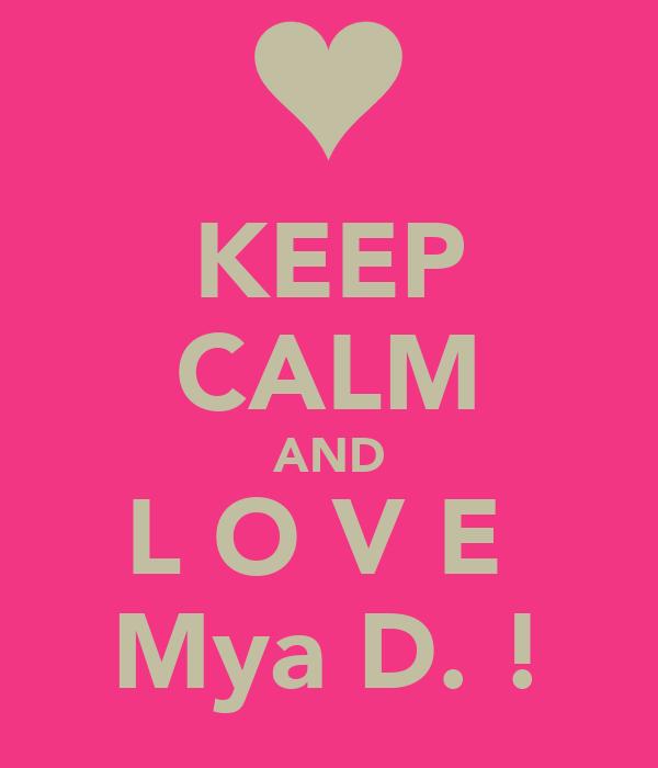 KEEP CALM AND L O V E  Mya D. !