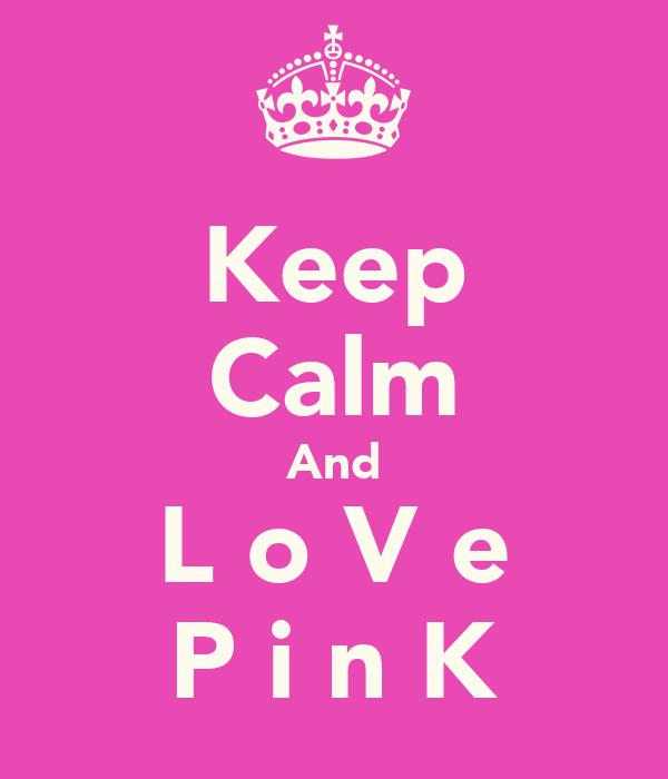 Keep Calm And L o V e P i n K