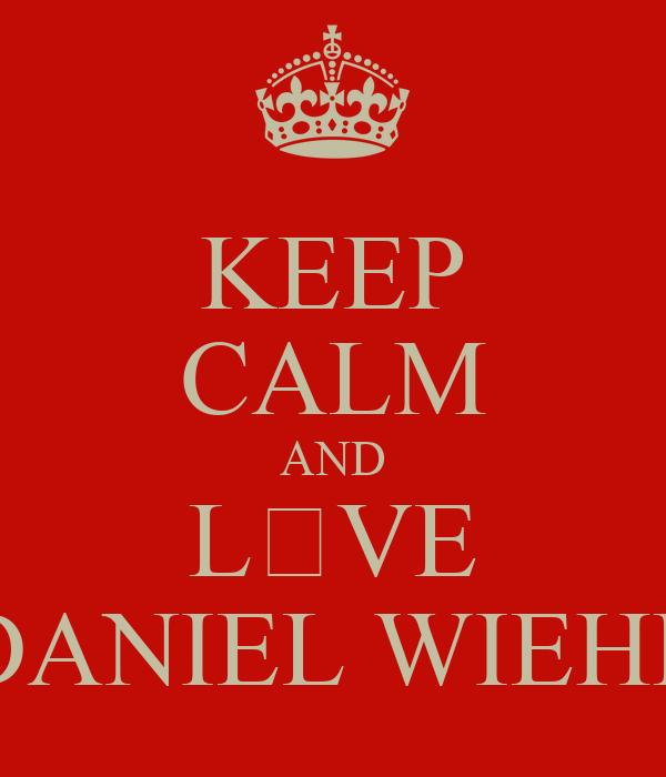 KEEP CALM AND L♡VE DANIEL WIEHE