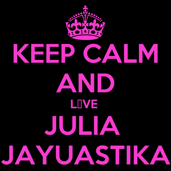 KEEP CALM AND L♥VE  JULIA  JAYUASTIKA
