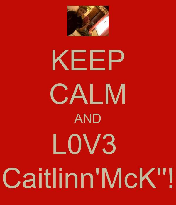 KEEP CALM AND L0V3  Caitlinn'McK''!