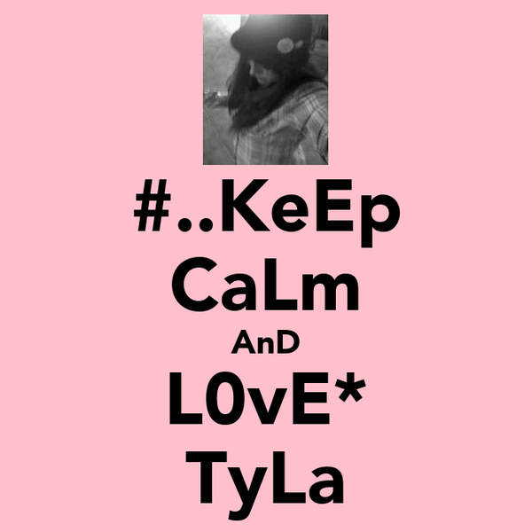 #..KeEp CaLm AnD L0vE* ♡TyLa♥