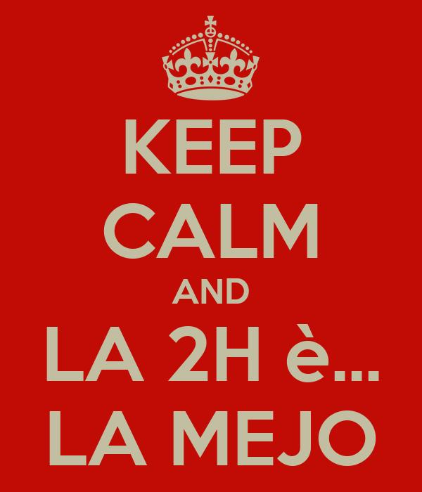 KEEP CALM AND LA 2H è... LA MEJO