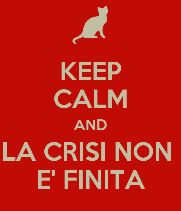 KEEP CALM AND LA CRISI NON  E' FINITA