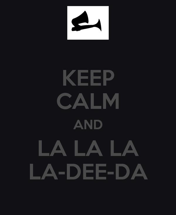 KEEP CALM AND LA LA LA LA-DEE-DA