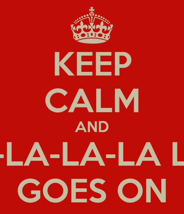 KEEP CALM AND LA-LA-LA-LA LIFE GOES ON
