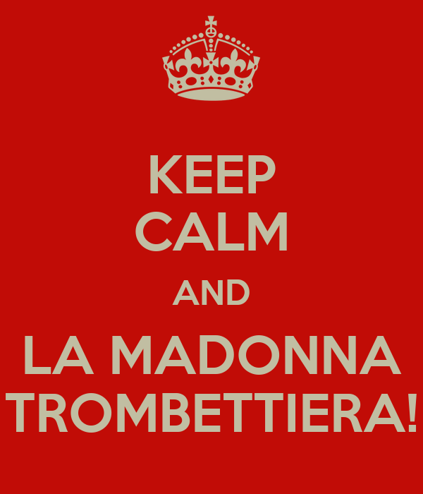 KEEP CALM AND LA MADONNA TROMBETTIERA!
