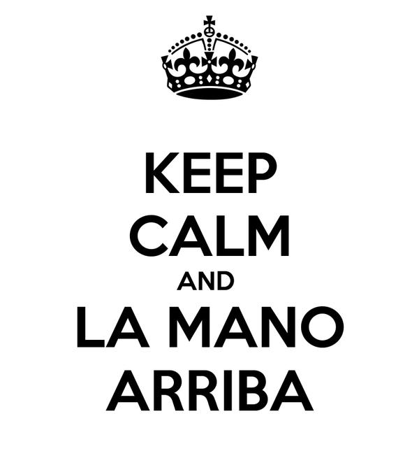KEEP CALM AND  LA MANO ARRIBA