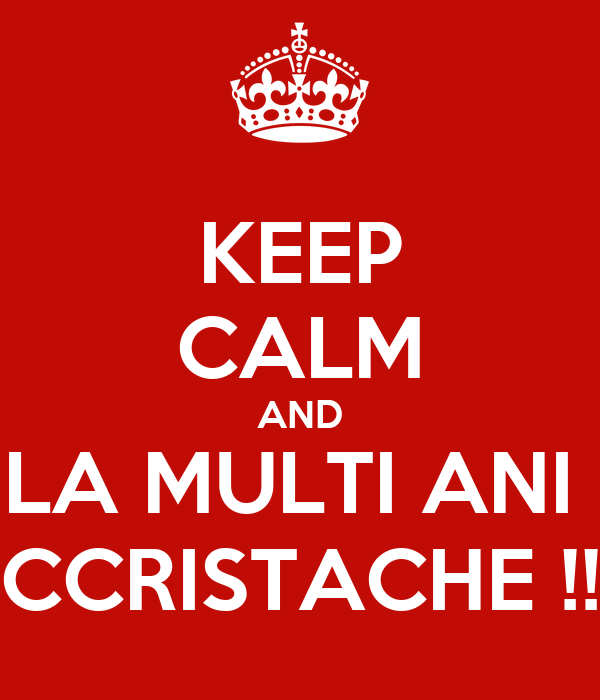 KEEP CALM AND LA MULTI ANI  CCRISTACHE !!