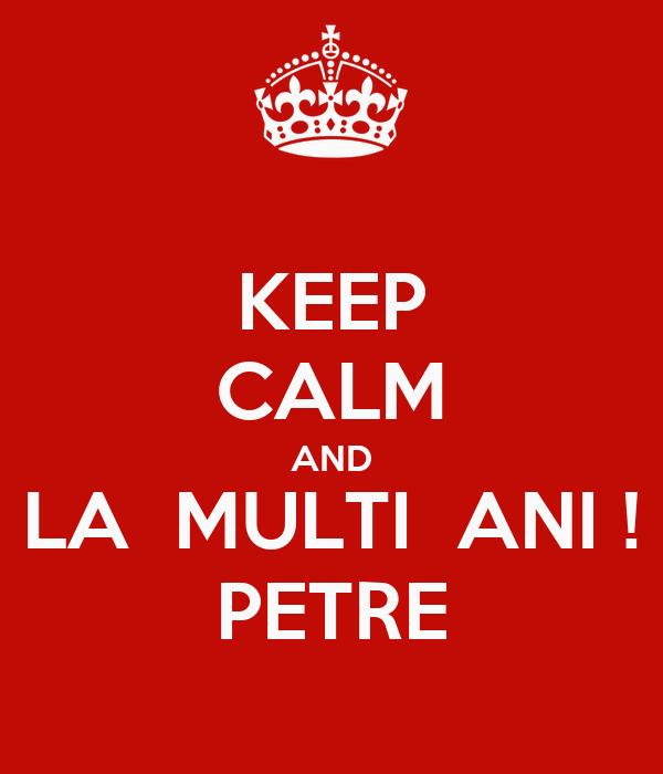 KEEP CALM AND LA  MULTI  ANI ! PETRE