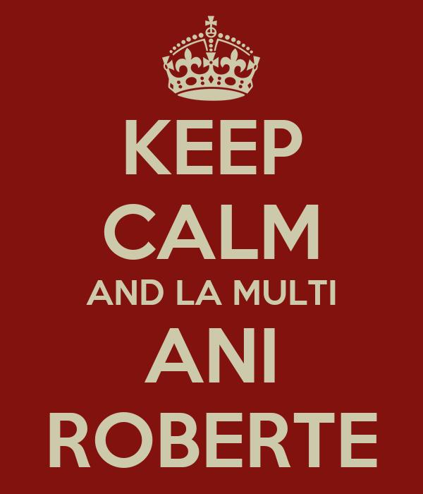 KEEP CALM AND LA MULTI ANI ROBERTE