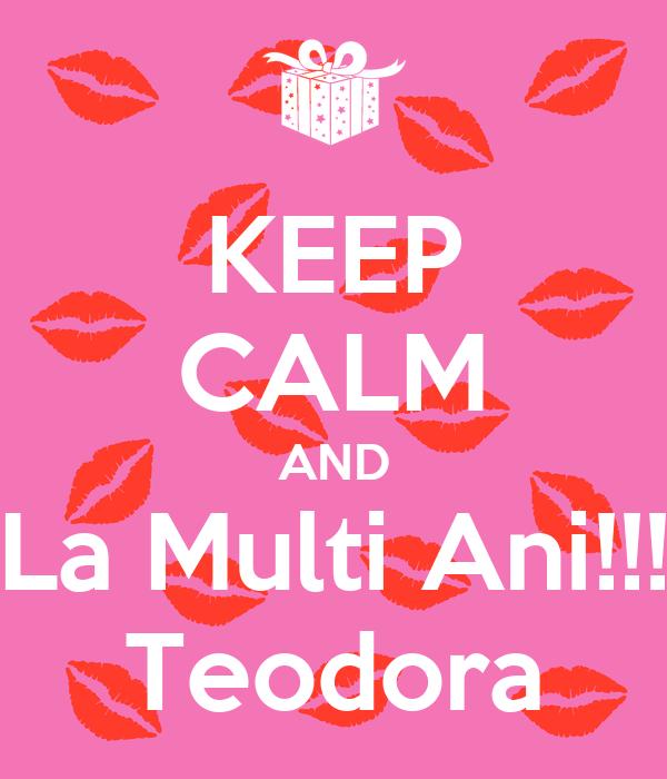 KEEP CALM AND La Multi Ani!!! Teodora