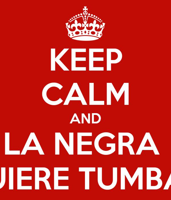 KEEP CALM AND LA NEGRA  QUIERE TUMBAO