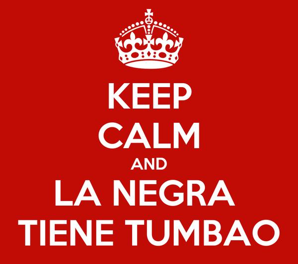 KEEP CALM AND LA NEGRA  TIENE TUMBAO