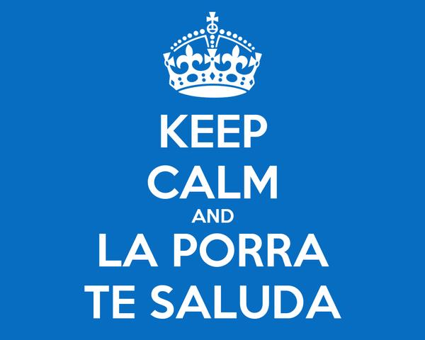 KEEP CALM AND LA PORRA TE SALUDA
