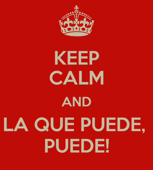 KEEP CALM AND LA QUE PUEDE,  PUEDE!