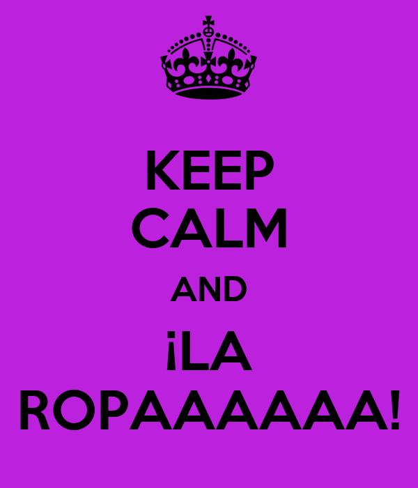 KEEP CALM AND ¡LA ROPAAAAAA!