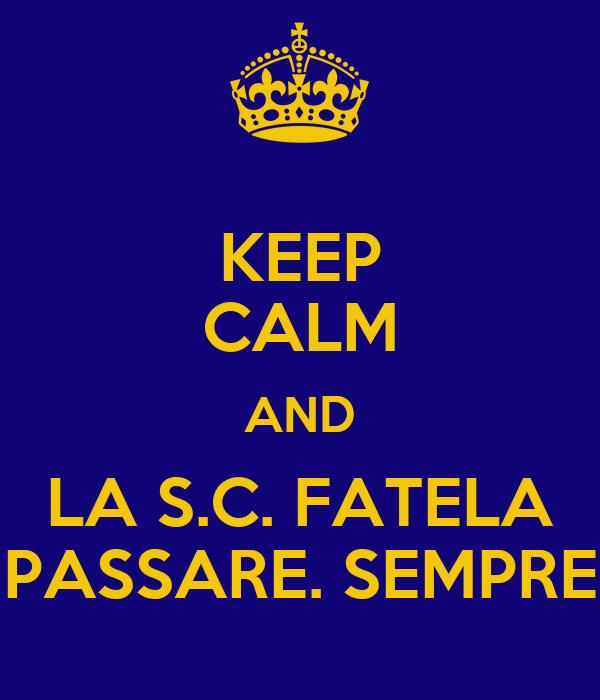KEEP CALM AND LA S.C. FATELA PASSARE. SEMPRE