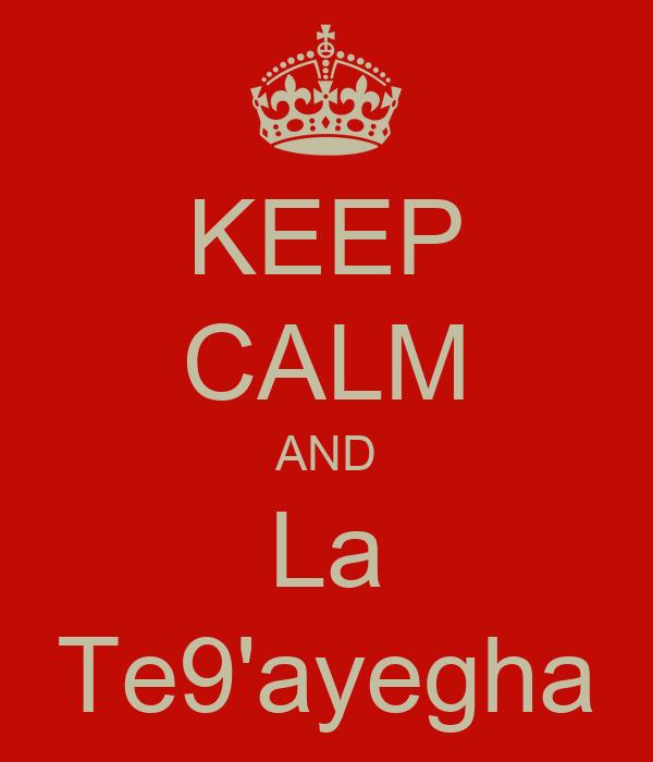 KEEP CALM AND La Te9'ayegha