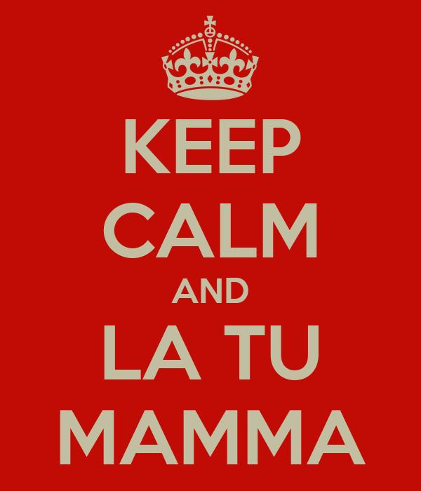 KEEP CALM AND LA TU MAMMA