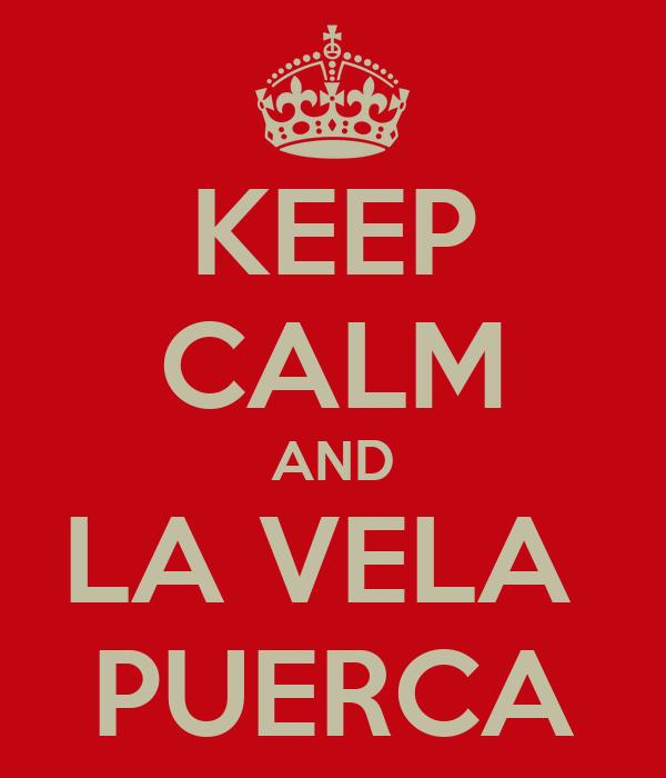 KEEP CALM AND LA VELA  PUERCA