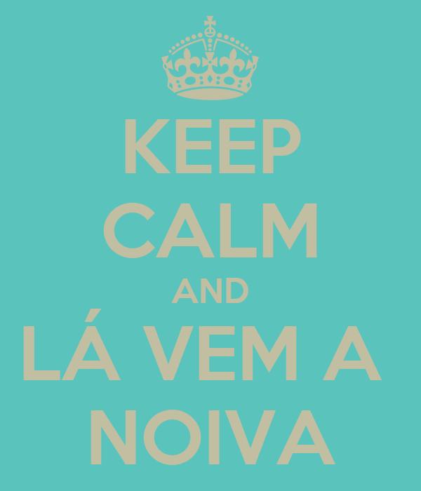 KEEP CALM AND LÁ VEM A  NOIVA