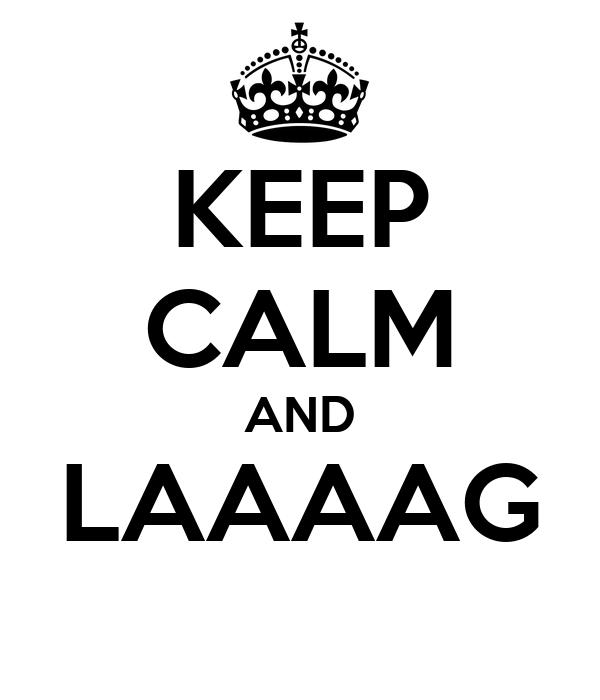 KEEP CALM AND LAAAAG