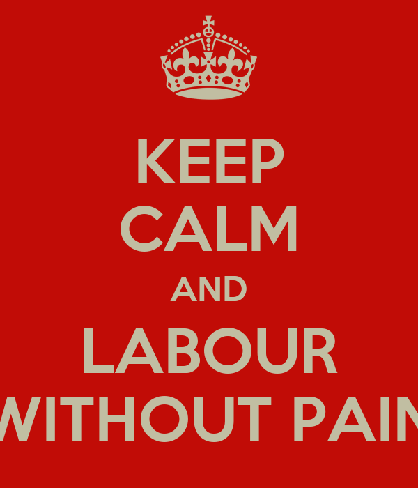 KEEP CALM AND LABOUR WITHOUT PAIN
