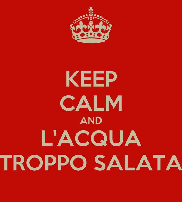 KEEP CALM AND L'ACQUA TROPPO SALATA