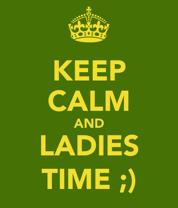 KEEP CALM AND LADIES TIME ;)