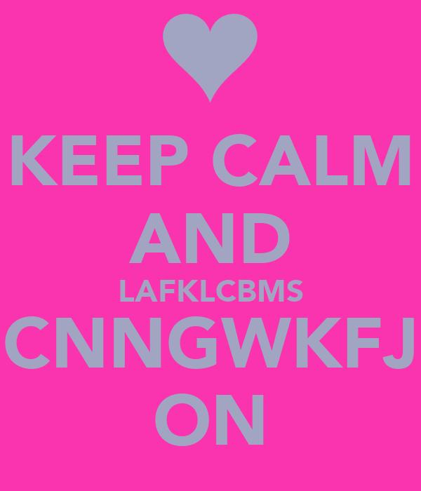 KEEP CALM AND LAFKLCBMS CNNGWKFJ ON