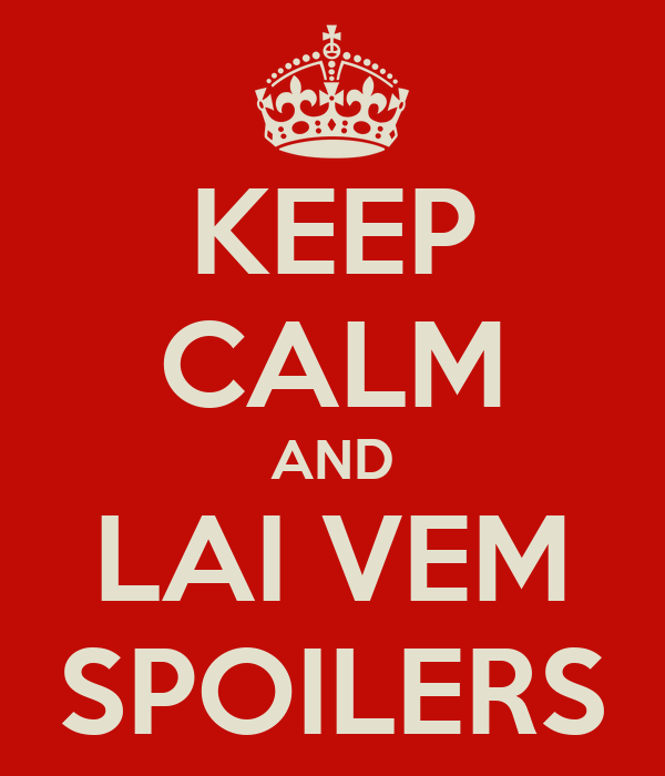 KEEP CALM AND LAI VEM SPOILERS