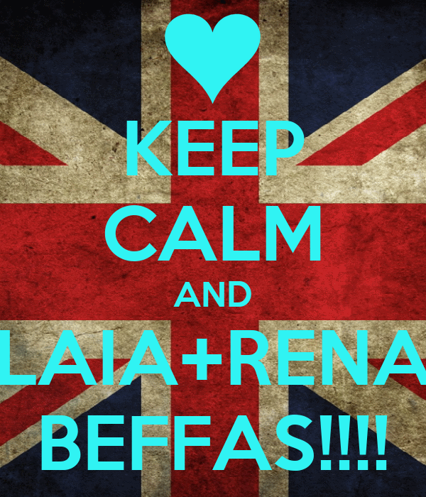 KEEP CALM AND LAIA+RENA BEFFAS!!!!