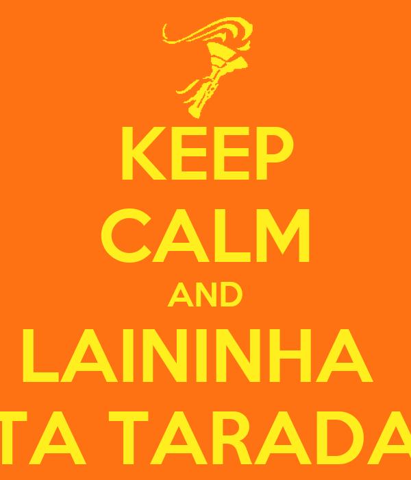 KEEP CALM AND LAININHA  TA TARADA