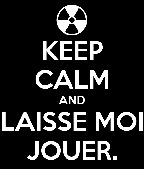 KEEP CALM AND LAISSE MOI JOUER.