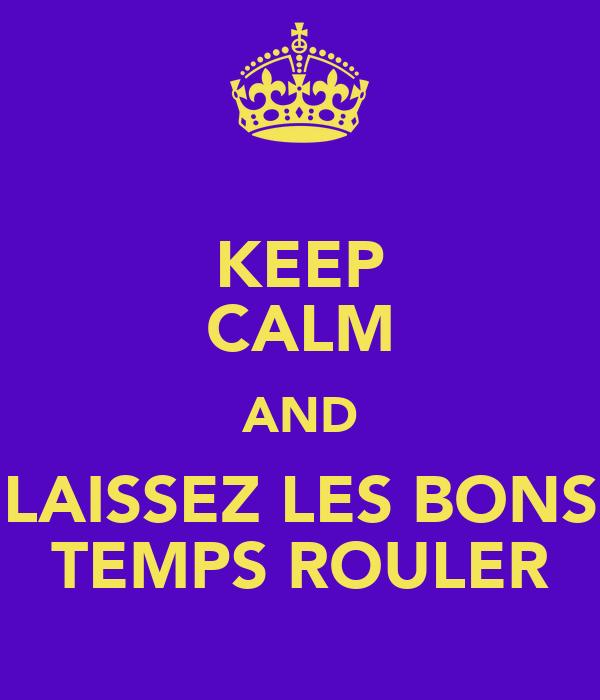 KEEP CALM AND LAISSEZ LES BONS TEMPS ROULER